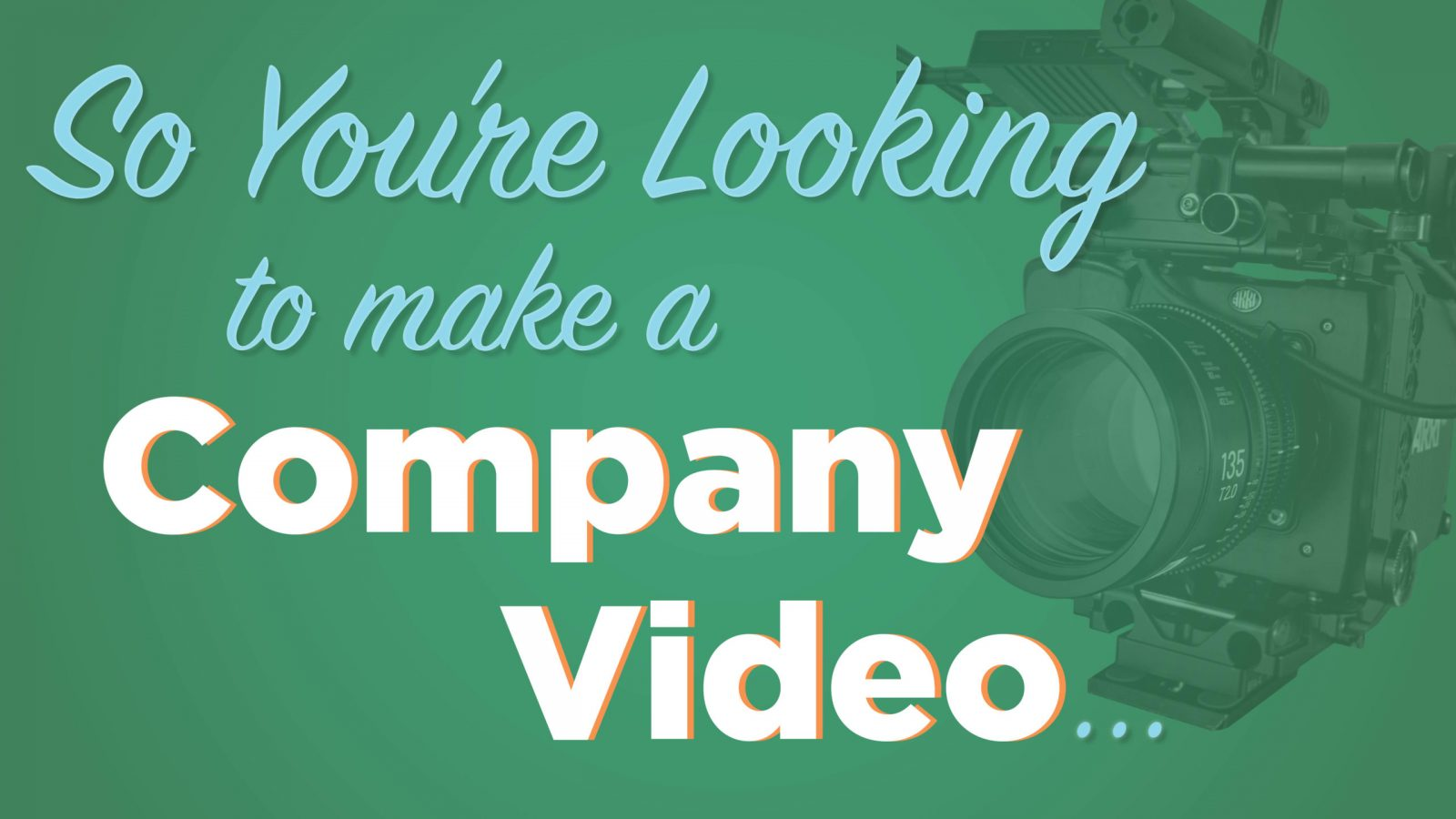 SO YOU'RE LOOKING TO MAKE A COMPANY VIDEO…