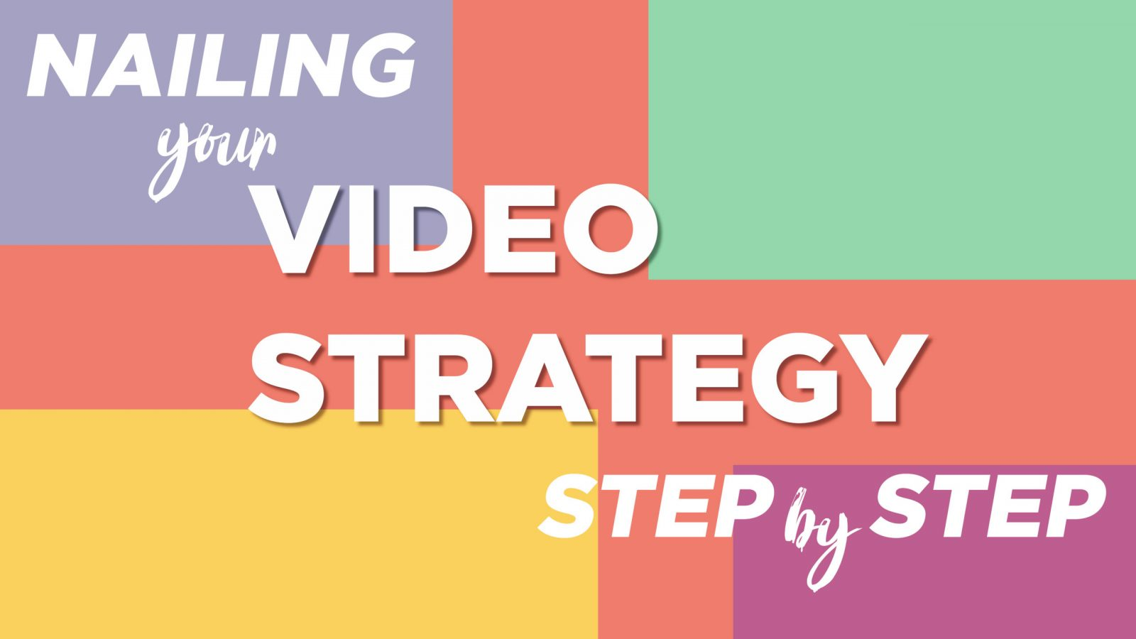 NAILING YOUR VIDEO STRATEGY STEP-BY-STEP